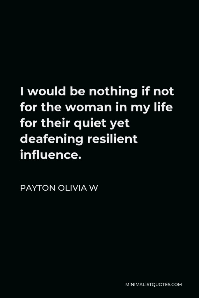 Payton Olivia W Quote - I would be nothing if not for the woman in my life for their quiet yet deafening resilient influence.