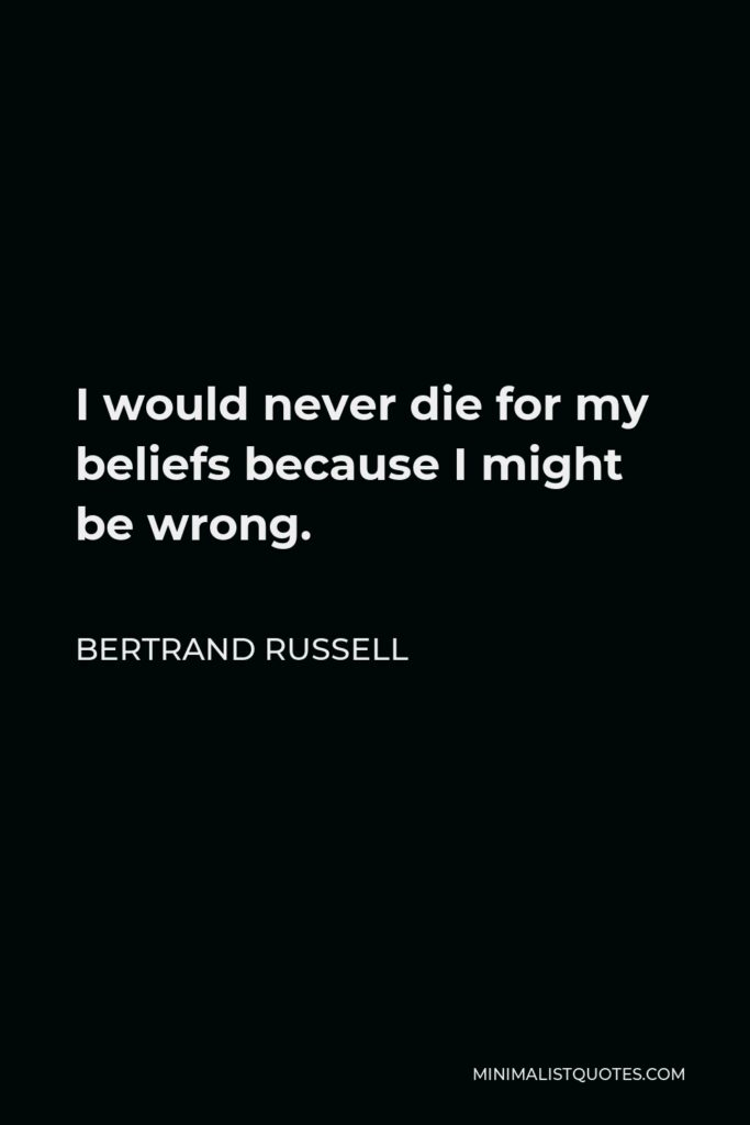 Bertrand Russell Quote - I would never die for my beliefs because I might be wrong.