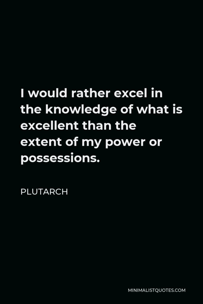 Plutarch Quote - I would rather excel in the knowledge of what is excellent than the extent of my power or possessions.