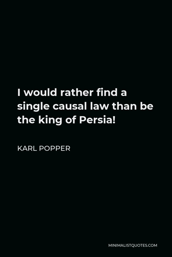 Karl Popper Quote - I would rather find a single causal law than be the king of Persia!
