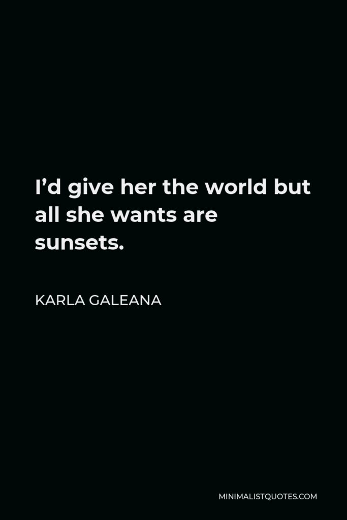 Karla Galeana Quote - I'd give her the world but all she wants are sunsets.