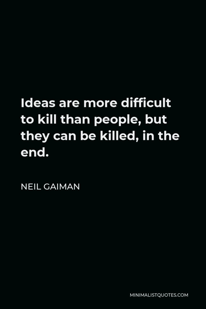 Neil Gaiman Quote - Ideas are more difficult to kill than people, but they can be killed, in the end.