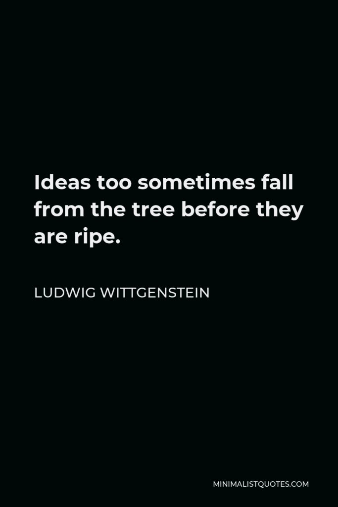 Ludwig Wittgenstein Quote - Ideas too sometimes fall from the tree before they are ripe.