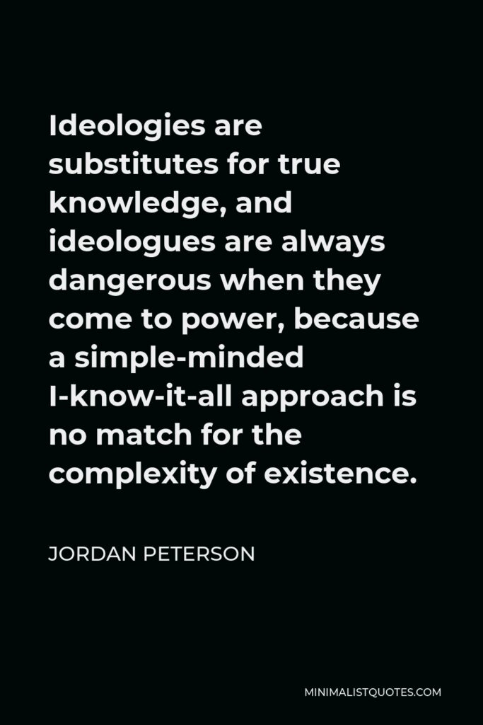 Jordan Peterson Quote - Ideologies are substitutes for true knowledge, and ideologues are always dangerous when they come to power, because a simple-minded I-know-it-all approach is no match for the complexity of existence.