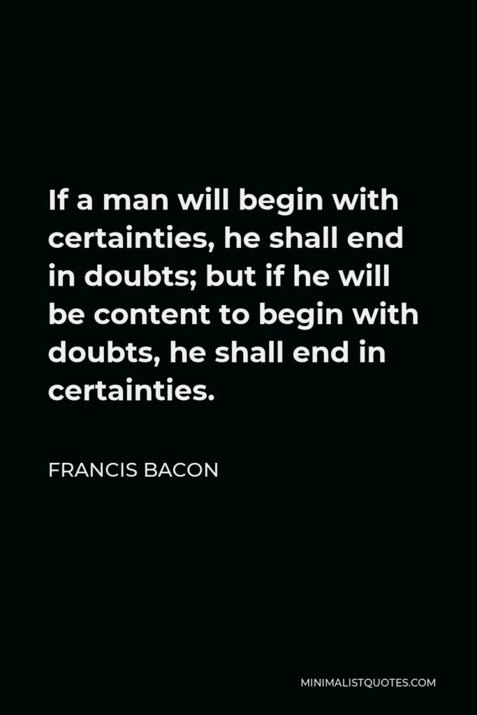 Francis Bacon Quote - If a man will begin with certainties, he shall end in doubts; but if he will be content to begin with doubts, he shall end in certainties.