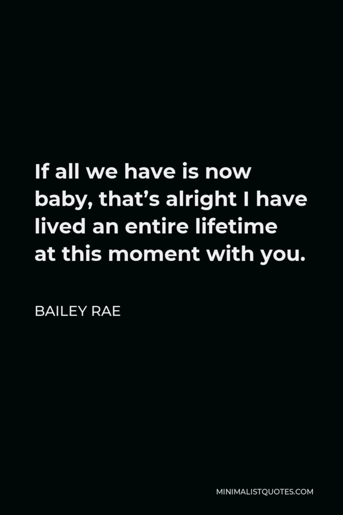 Bailey Rae Quote - If all we have is now baby, that's alright I have lived an entire lifetime at this moment with you.