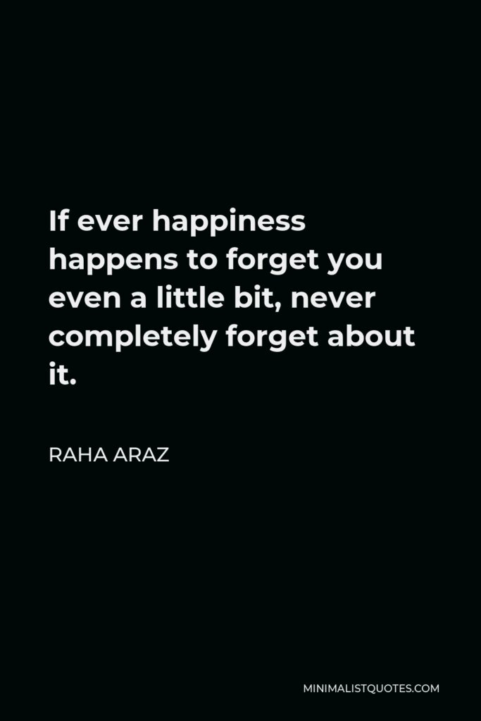 Raha Araz Quote - If ever happiness happens to forget you even a little bit, never completely forget about it.