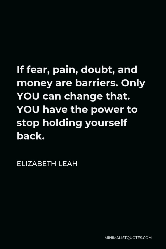 Elizabeth Leah Quote - If fear, pain, doubt, and money are barriers. Only YOU can change that. YOU have the power to stop holding yourself back.