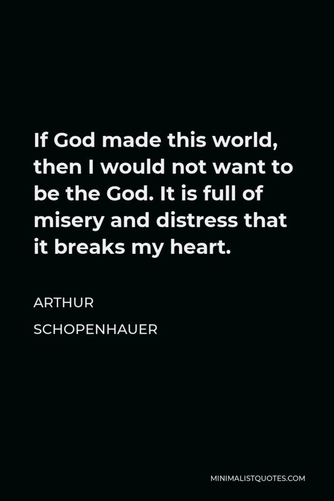 Arthur Schopenhauer Quote - If God made this world, then I would not want to be the God. It is full of misery and distress that it breaks my heart.