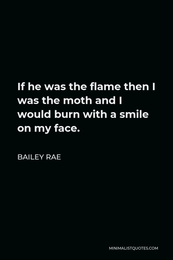 Bailey Rae Quote - If he was the flame then I was the moth and I would burn with a smile on my face.