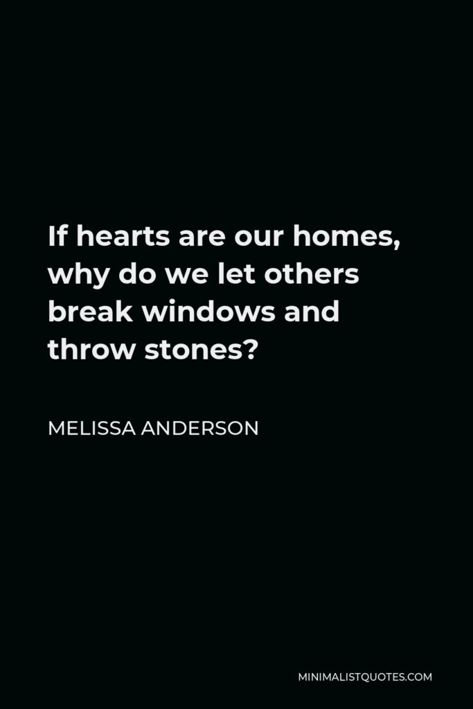 Melissa Anderson Quote - If hearts are our homes, why do we let others break windows and throw stones?