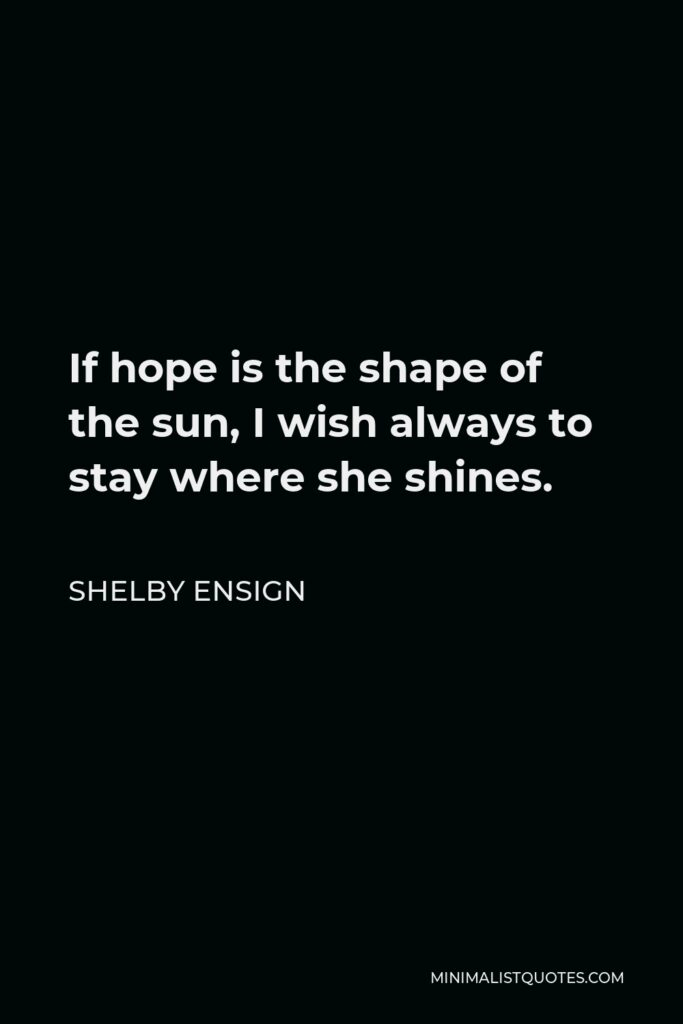 Shelby Ensign Quote - If hope is the shape of the sun, I wish always to stay where she shines.