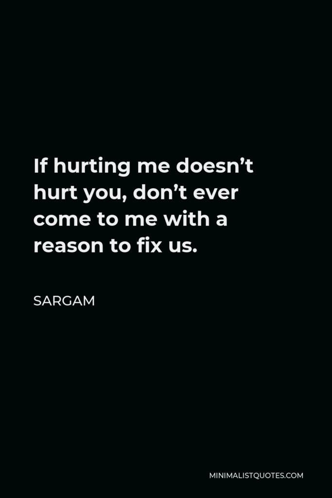 Sargam Quote - If hurting me doesn't hurt you, don't ever come to me with a reason to fix us.