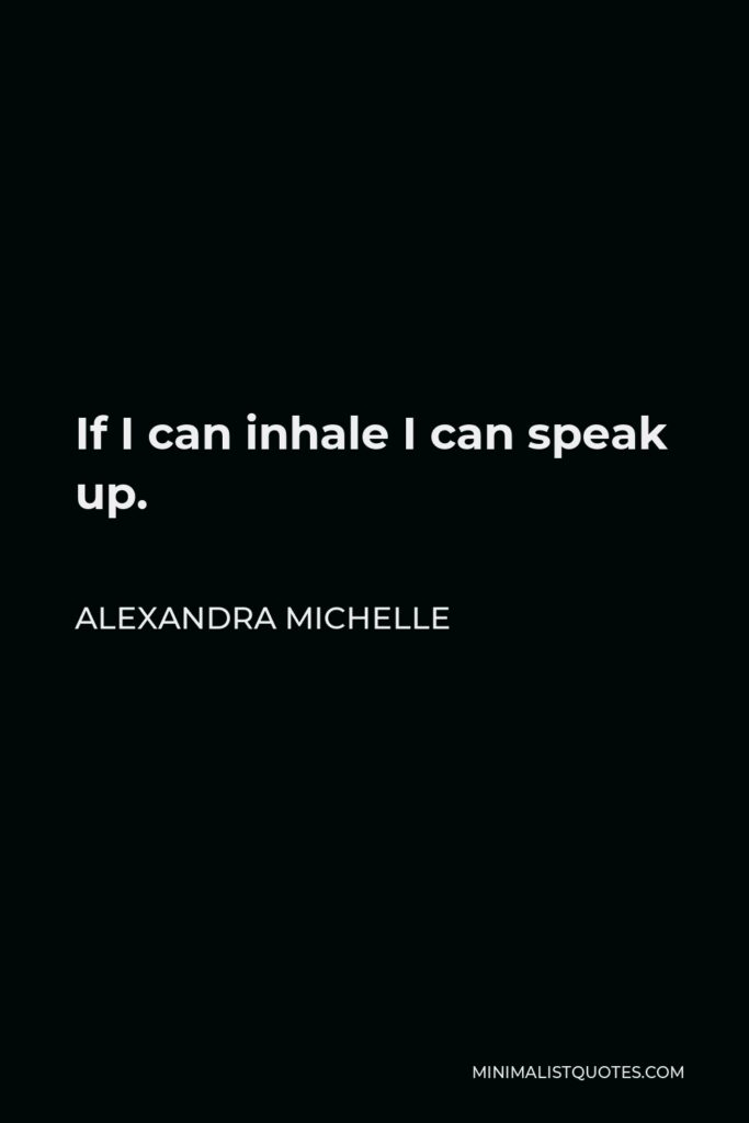 Alexandra Michelle Quote - If I can inhale I can speak up.
