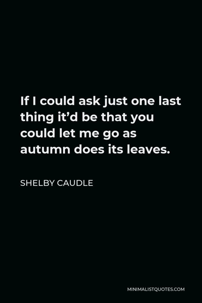 Shelby Caudle Quote - If I could ask just one last thing it'd be that you could let me go as autumn does its leaves.