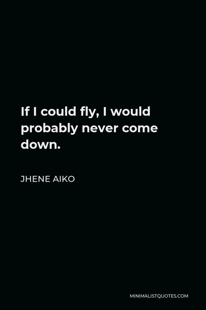 Jhene Aiko Quote - If I could fly, I would probably never come down.