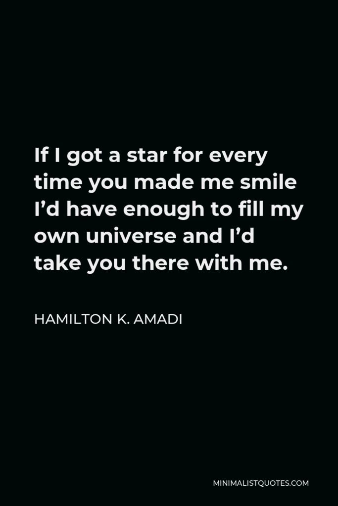 Hamilton K. Amadi Quote - If I got a star for every time you made me smile I'd have enough to fill my own universe and I'd take you there with me.