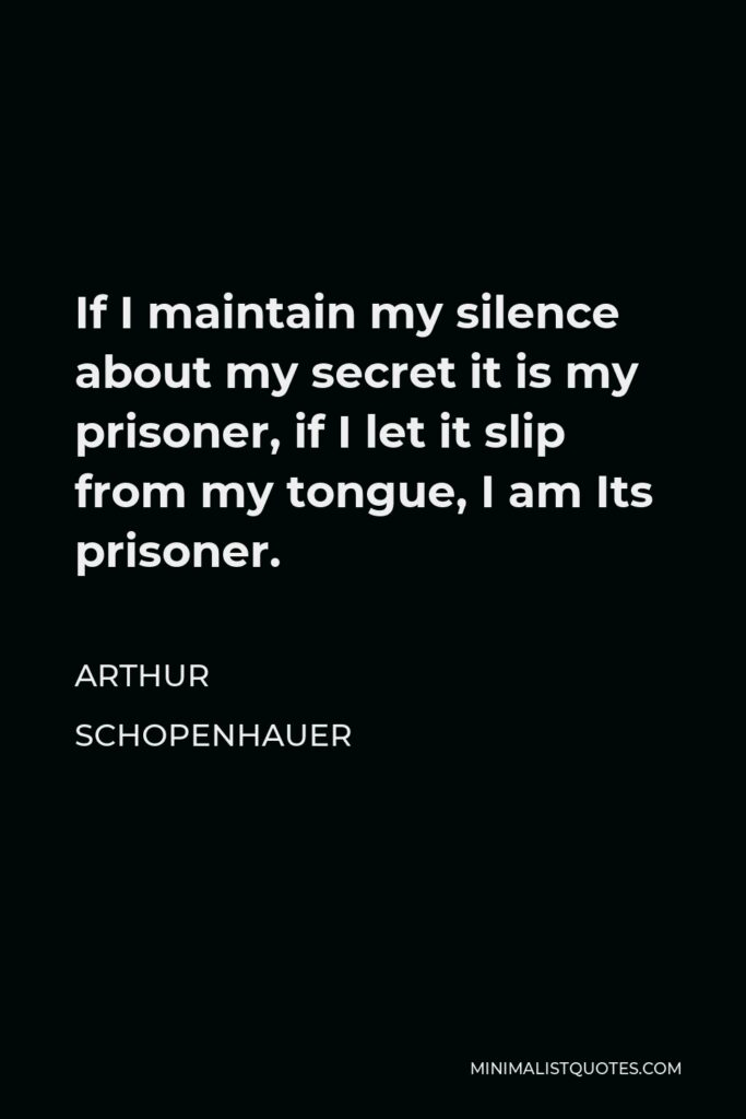 Arthur Schopenhauer Quote - If I maintain my silence about my secret it is my prisoner, if I let it slip from my tongue, I am Its prisoner.