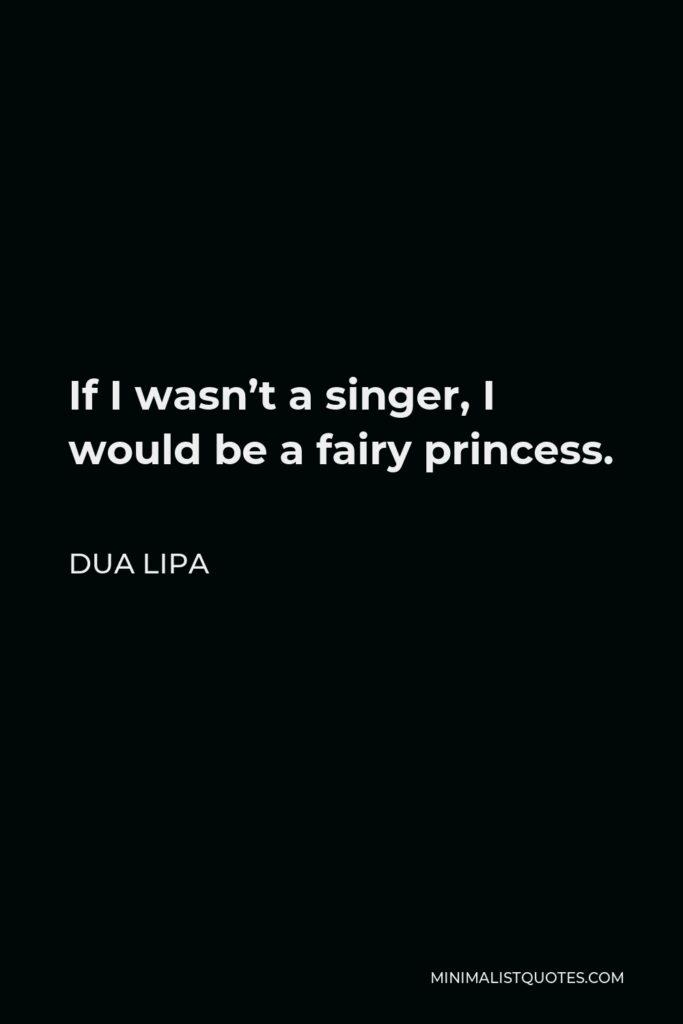 Dua Lipa Quote - If I wasn't a singer, I would be a fairy princess.