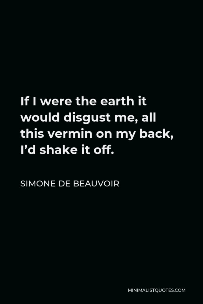 Simone de Beauvoir Quote - If I were the earth it would disgust me, all this vermin on my back, I'd shake it off.