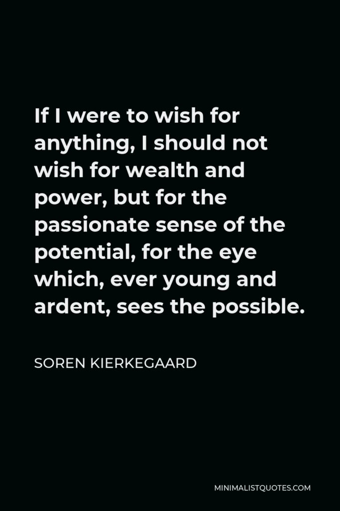 Soren Kierkegaard Quote - If I were to wish for anything, I should not wish for wealth and power, but for the passionate sense of the potential, for the eye which, ever young and ardent, sees the possible.