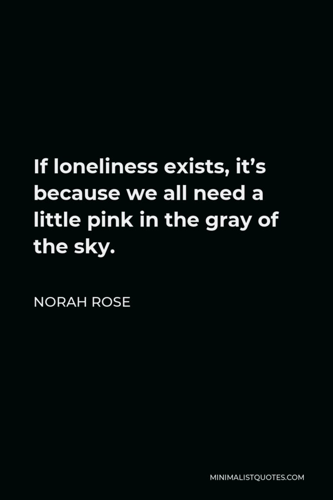 Norah Rose Quote - If loneliness exists, it's because we all need a little pink in the gray of the sky.