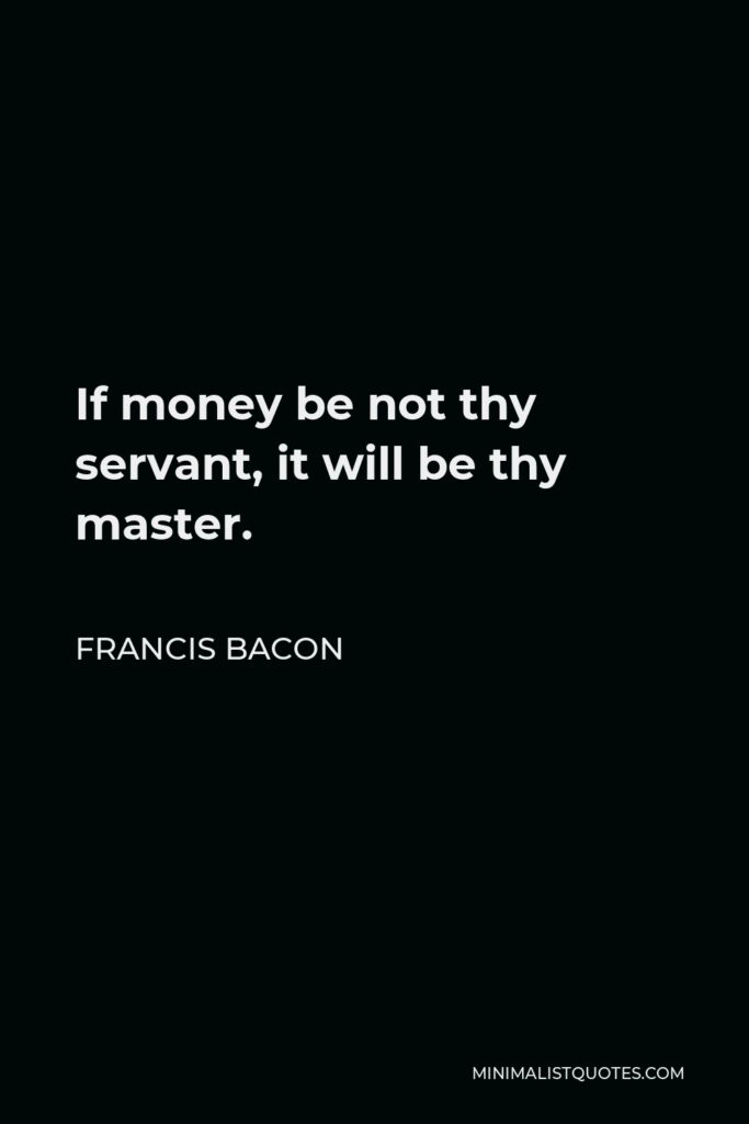 Francis Bacon Quote - If money be not thy servant, it will be thy master.