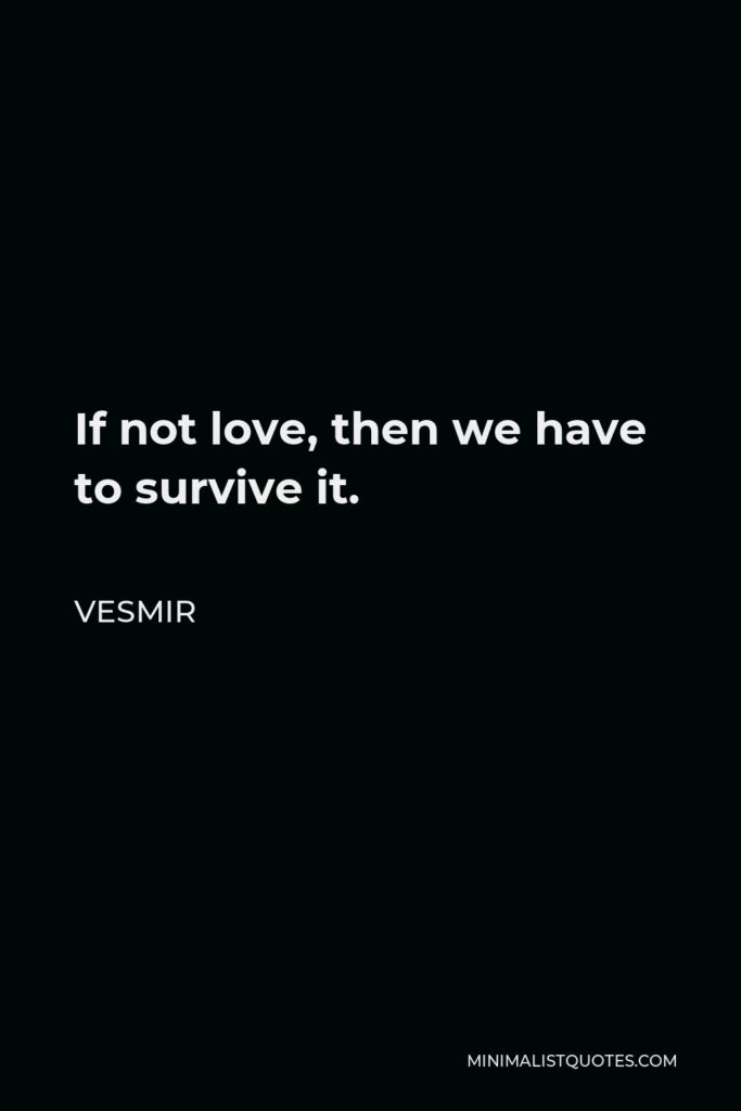 Vesmir Quote - If not love, then we have to survive it.