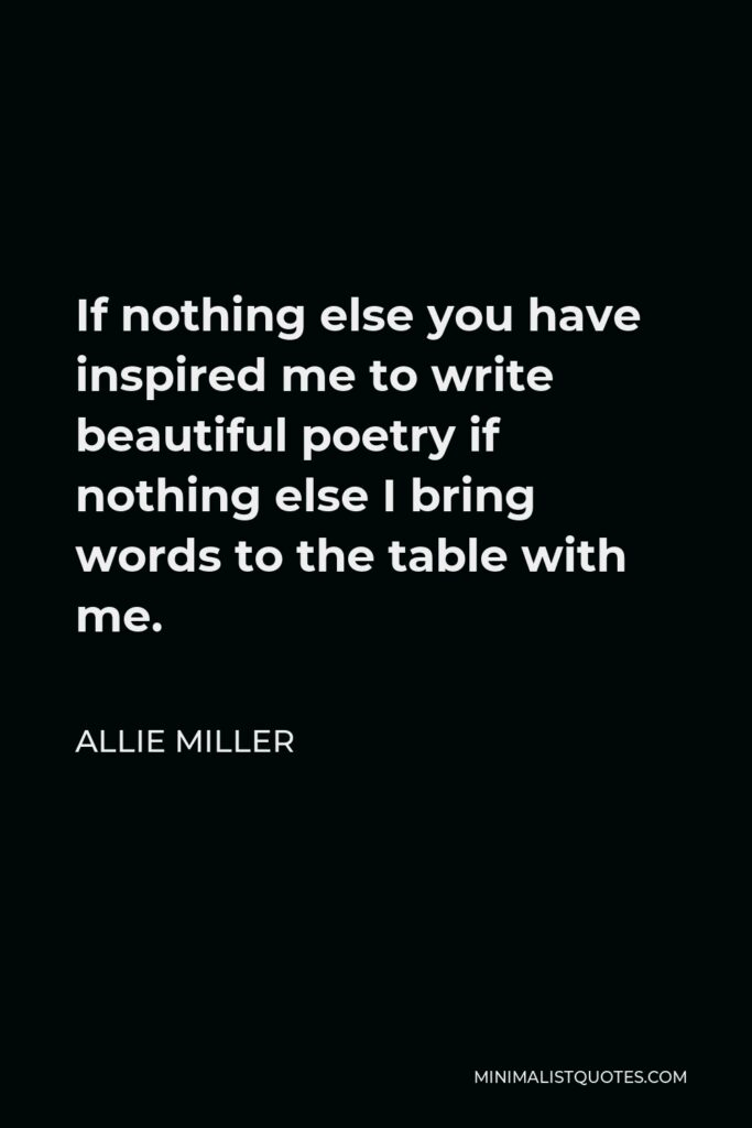 Allie Miller Quote - If nothing else you have inspired me to write beautiful poetry if nothing else I bring words to the table with me.