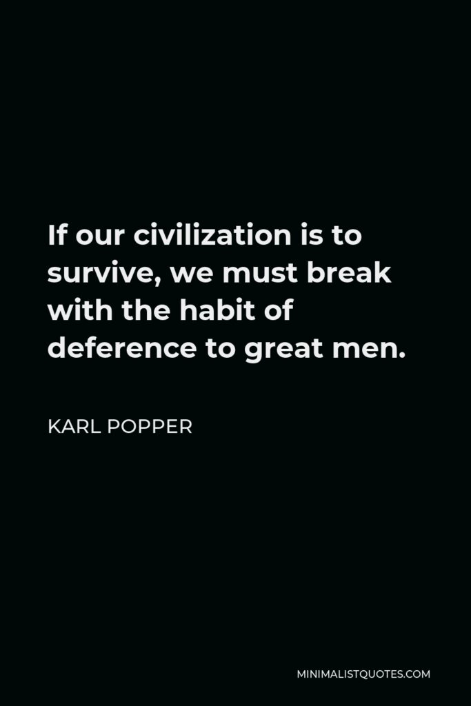 Karl Popper Quote - If our civilization is to survive, we must break with the habit of deference to great men.