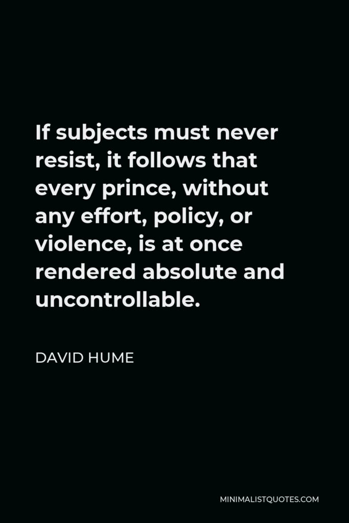 David Hume Quote - If subjects must never resist, it follows that every prince, without any effort, policy, or violence, is at once rendered absolute and uncontrollable.