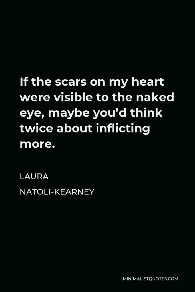 Laura Natoli-Kearney Quote - If the scars on my heart were visible to the naked eye, maybe you'd think twice about inflicting more.