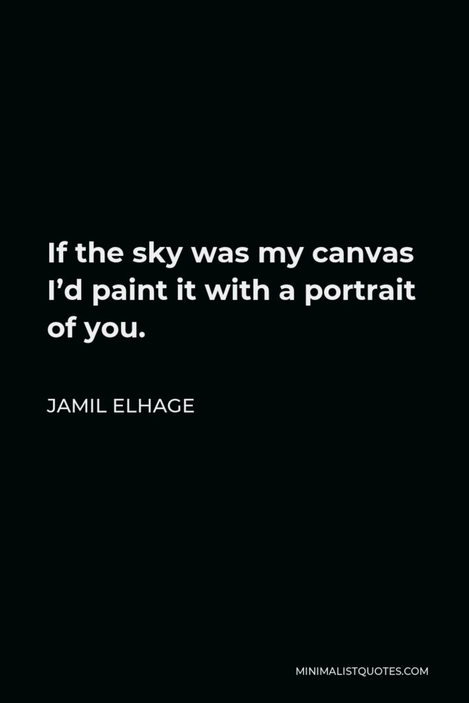 Jamil Elhage Quote - If the sky was my canvas I'd paint it with a portrait of you.