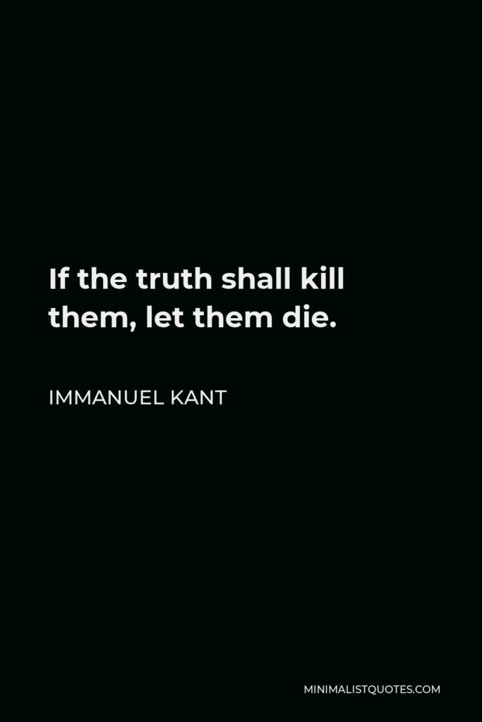 Immanuel Kant Quote - If the truth shall kill them, let them die.