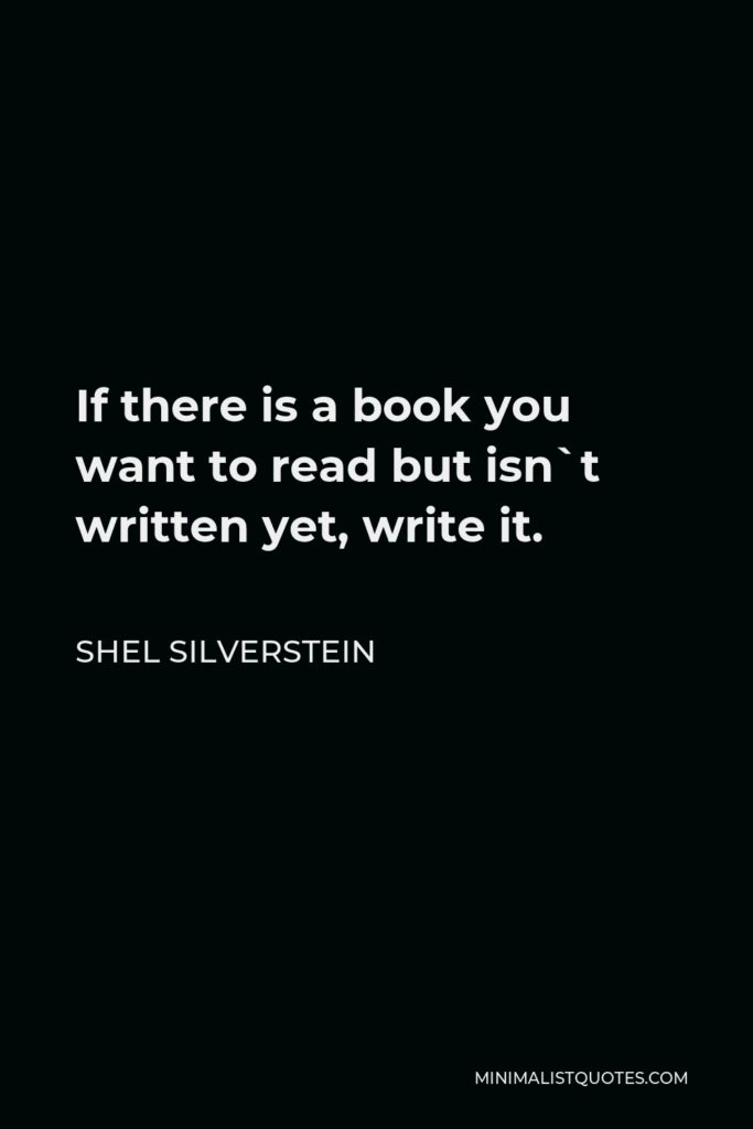 Shel Silverstein Quote - If there is a book you want to read but isn`t written yet, write it.