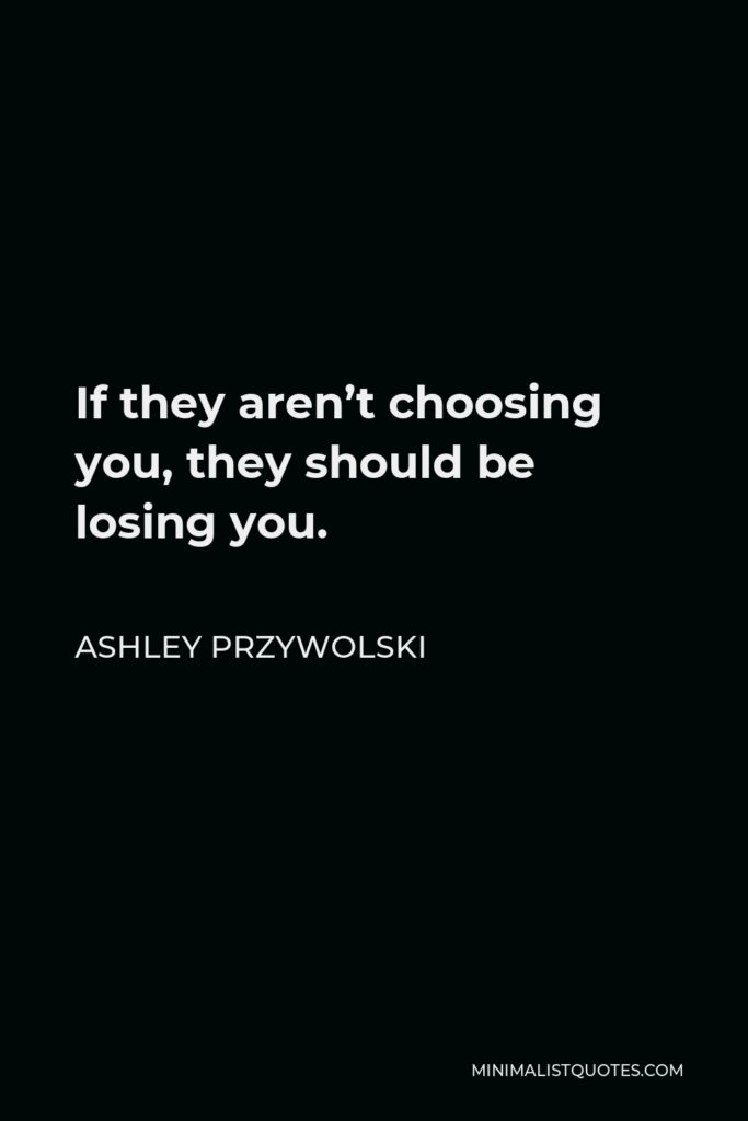 Ashley Przywolski Quote - If they aren't choosing you, they should be losing you.