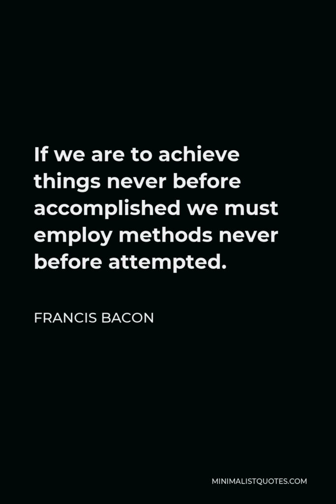 Francis Bacon Quote - If we are to achieve things never before accomplished we must employ methods never before attempted.