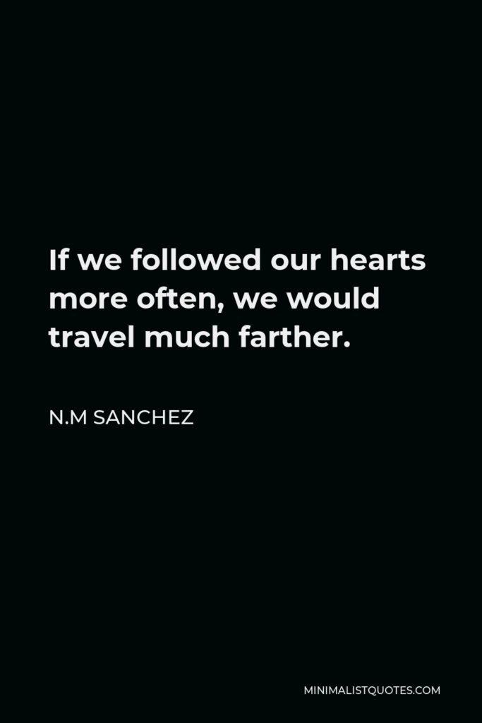 N.M Sanchez Quote - If we followed our hearts more often, we would travel much farther.