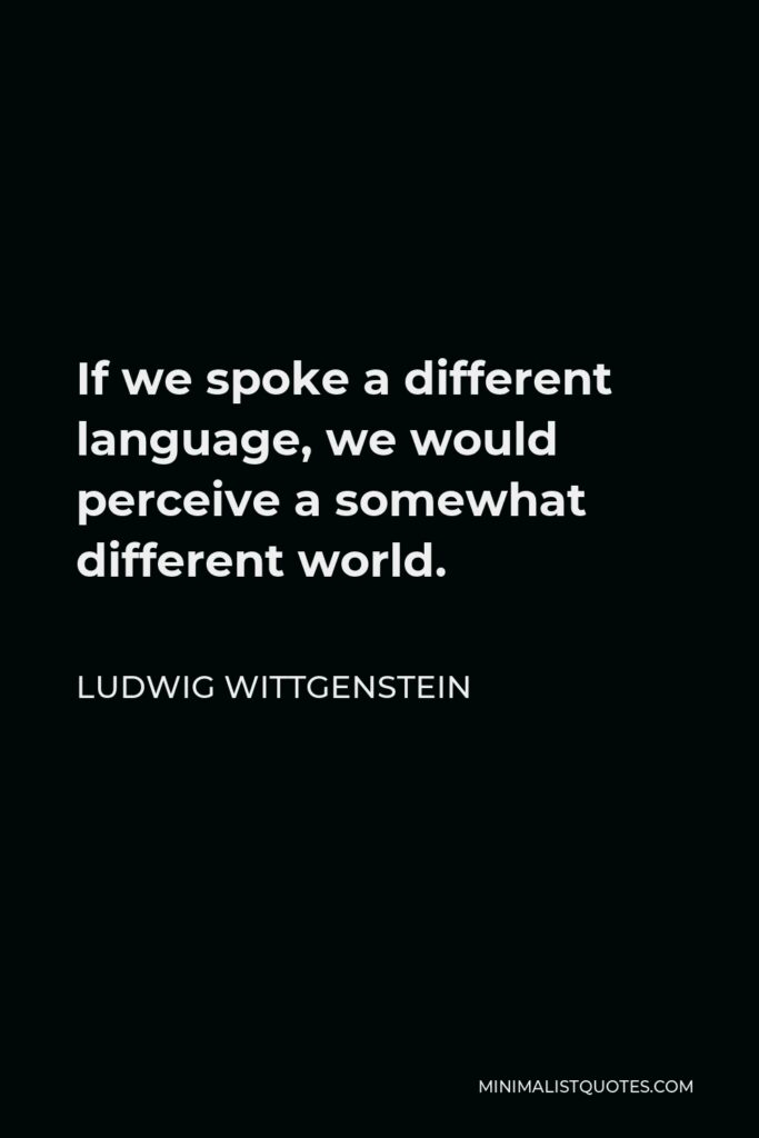 Ludwig Wittgenstein Quote - If we spoke a different language, we would perceive a somewhat different world.