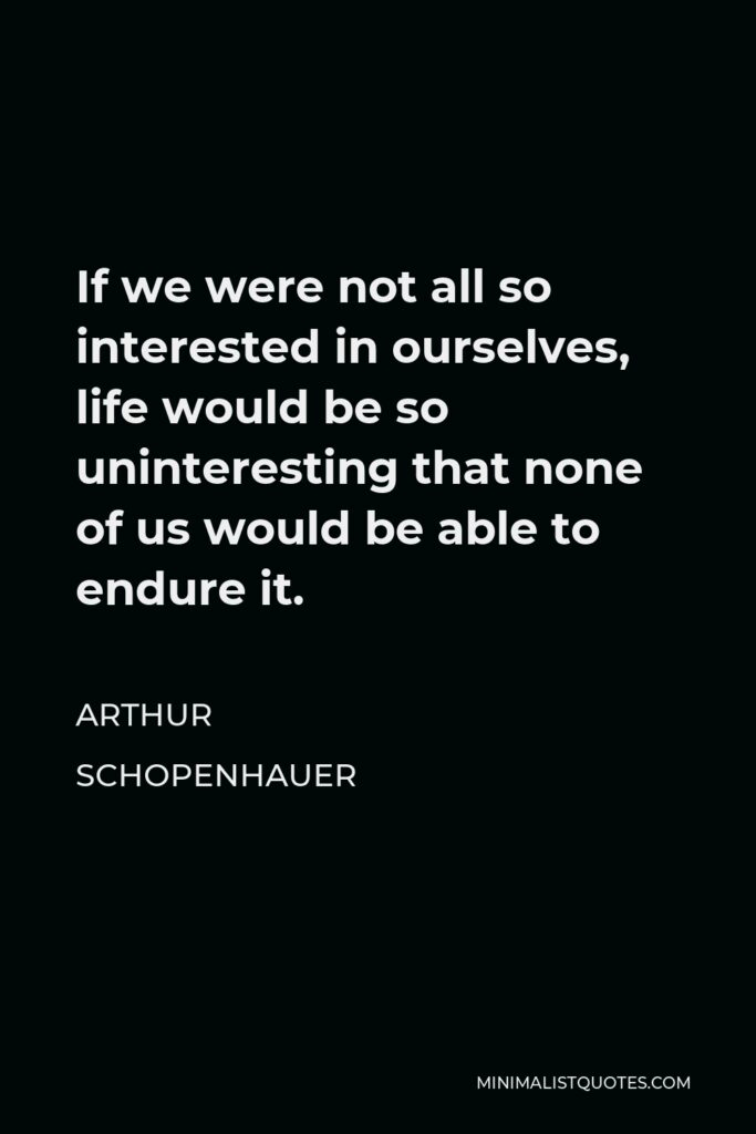 Arthur Schopenhauer Quote - If we were not all so interested in ourselves, life would be so uninteresting that none of us would be able to endure it.
