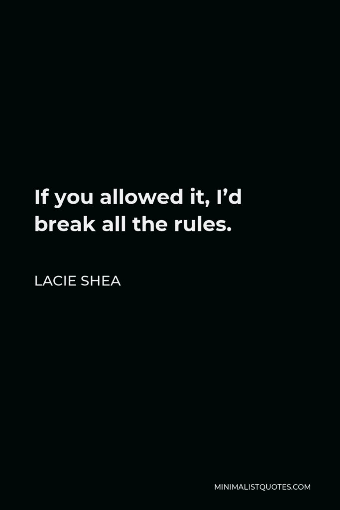 Lacie Shea Quote - If you allowed it, I'd break all the rules.