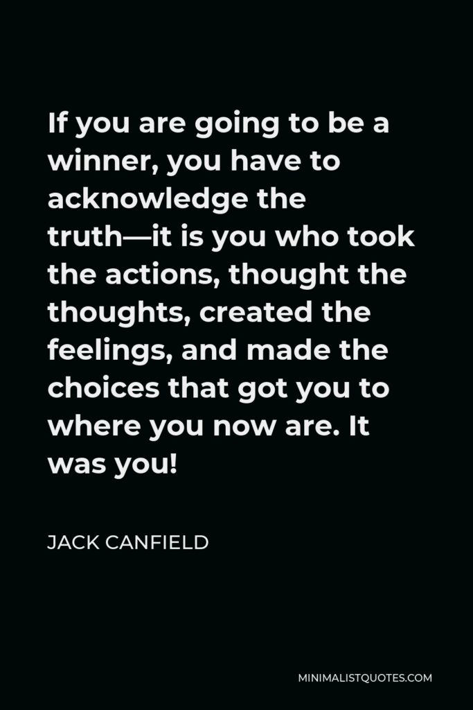 Jack Canfield Quote - If you are going to be a winner, you have to acknowledge the truth—it is you who took the actions, thought the thoughts, created the feelings, and made the choices that got you to where you now are. It was you!