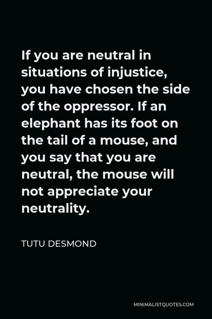Tutu Desmond Quote - If you are neutral in situations of injustice, you have chosen the side of the oppressor. If an elephant has its foot on the tail of a mouse, and you say that you are neutral, the mouse will not appreciate your neutrality.
