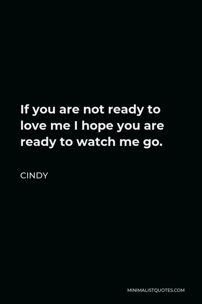 Cindy Quote - If you are not ready to love me I hope you are ready to watch me go.