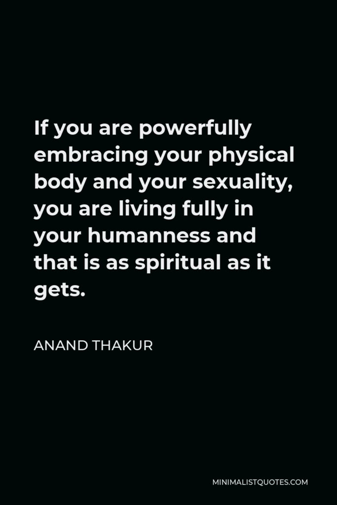 Anand Thakur Quote - If you are powerfully embracing your physical body and your sexuality, you are living fully in your humanness and that is as spiritual as it gets.