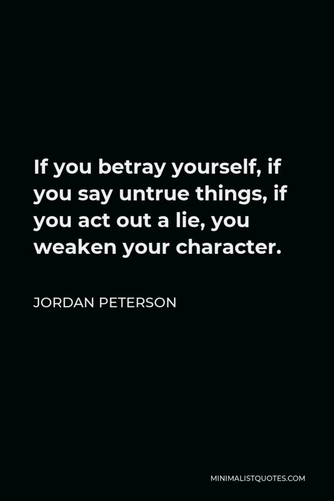 Jordan Peterson Quote - If you betray yourself, if you say untrue things, if you act out a lie, you weaken your character.