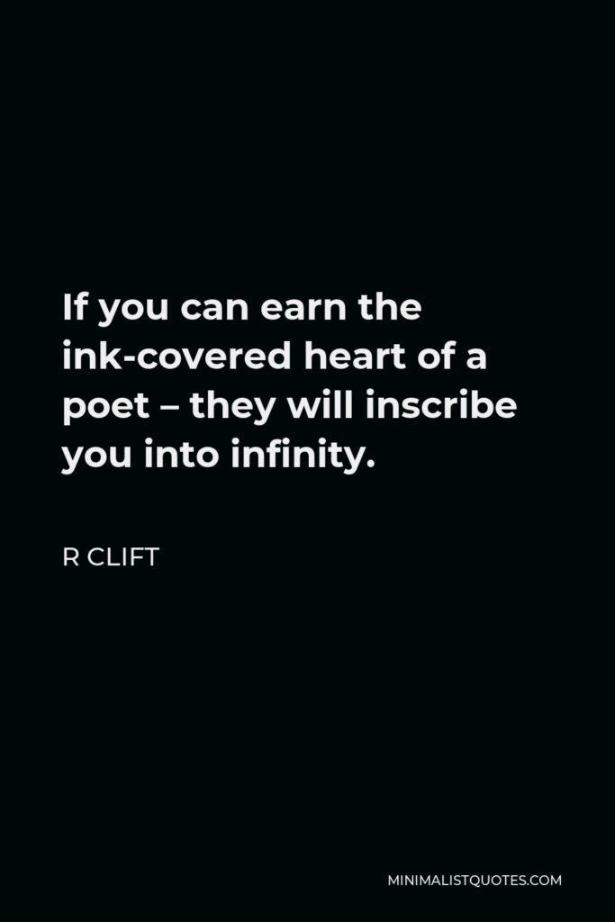 R Clift Quote - If you can earn the ink-covered heart of a poet – they will inscribe you into infinity.