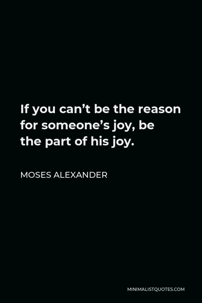 Moses Alexander Quote - If you can't be the reason for someone's joy, be the part of his joy.