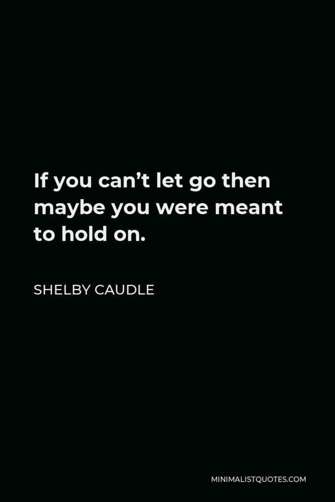 Shelby Caudle Quote - If you can't let go then maybe you were meant to hold on.