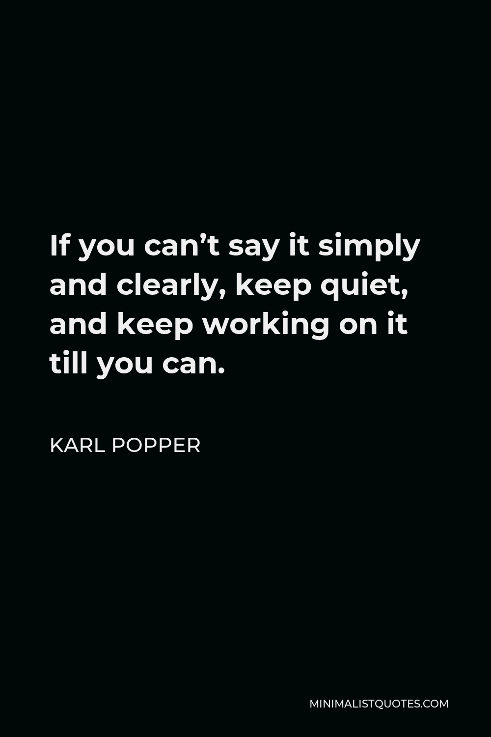 Karl Popper Quote - If you can't say it simply and clearly, keep quiet, and keep working on it till you can.